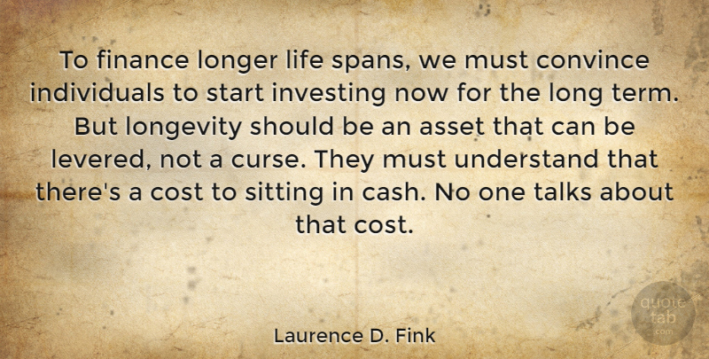 Laurence D. Fink Quote About Asset, Convince, Cost, Finance, Investing: To Finance Longer Life Spans...