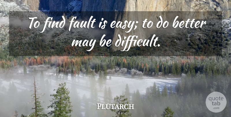 Plutarch Quote About May, Fault Finding, Faults: To Find Fault Is Easy...