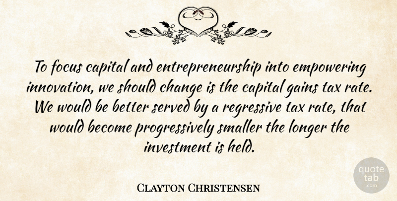 Clayton Christensen Quote About Capital, Change, Empowering, Gains, Investment: To Focus Capital And Entrepreneurship...