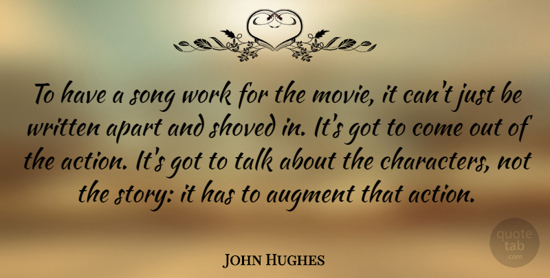 John Hughes Quote About Apart, Song, Work, Written: To Have A Song Work...