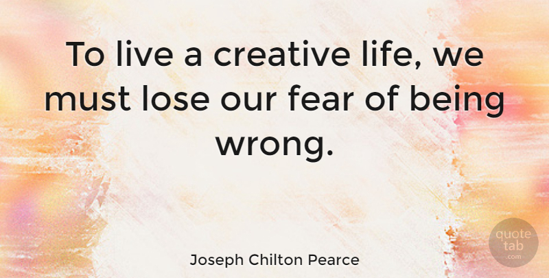 Joseph Chilton Pearce Quote About Fear, Life, Lose: To Live A Creative Life...