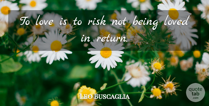 Leo Buscaglia Quote About Life, Love Is, Deep Love: To Love Is To Risk...