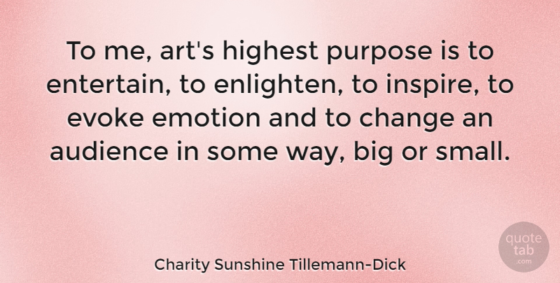 Charity Sunshine Tillemann-Dick Quote About Art, Audience, Change, Emotion, Evoke: To Me Arts Highest Purpose...