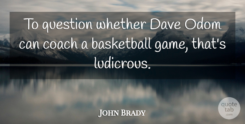 John Brady Quote About Basketball, Coach, Dave, Question, Whether: To Question Whether Dave Odom...