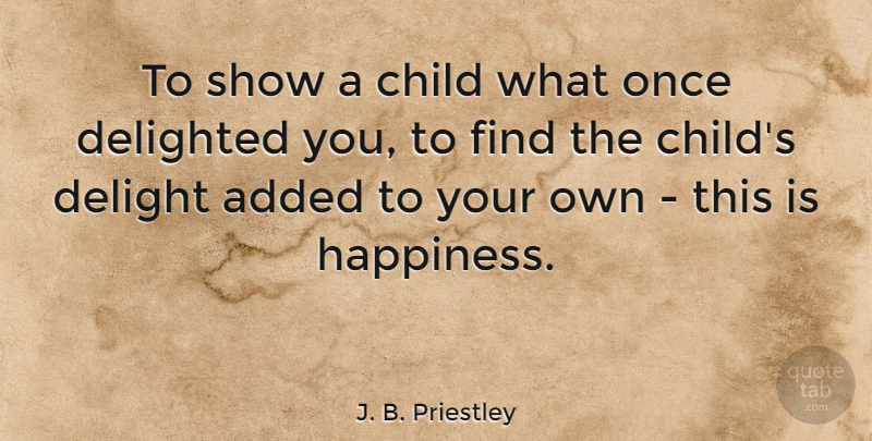 J. B. Priestley Quote About Happiness, Children, Delight: To Show A Child What...