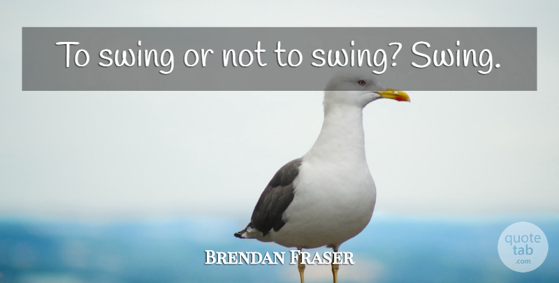 Brendan Fraser Quote About Swings: To Swing Or Not To...