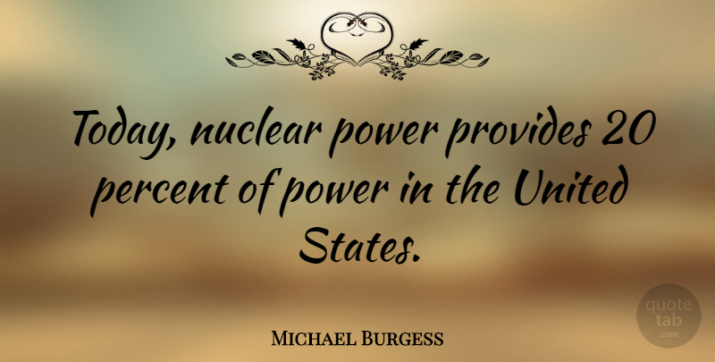Michael Burgess Quote About Nuclear, Power, Provides, United: Today Nuclear Power Provides 20...