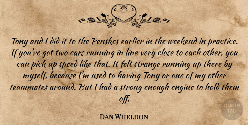 Dan Wheldon Quote About Cars, Close, Earlier, Engine, Felt: Tony And I Did It...