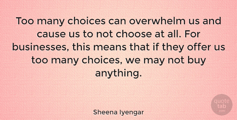 Sheena Iyengar Quote About Mean, Choices, Causes: Too Many Choices Can Overwhelm...