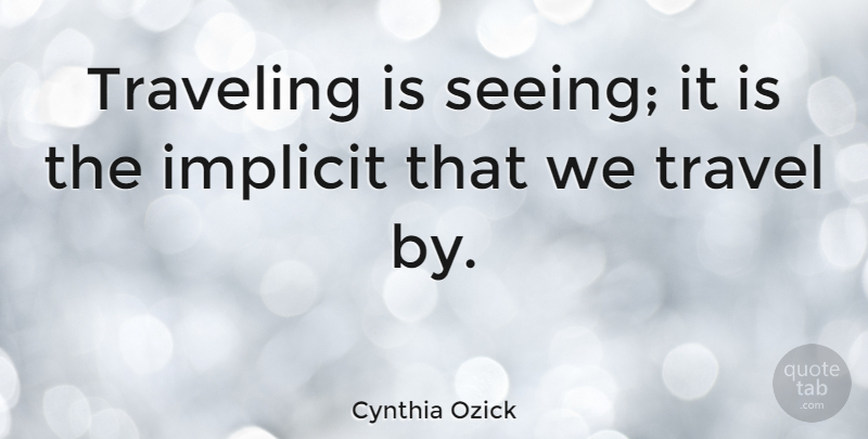 Cynthia Ozick Quote About Travel, Implicit, Seeing: Traveling Is Seeing It Is...
