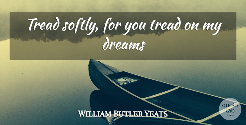 William Butler Yeats Quote About Dream, Anxiety: Tread Softly For You Tread...