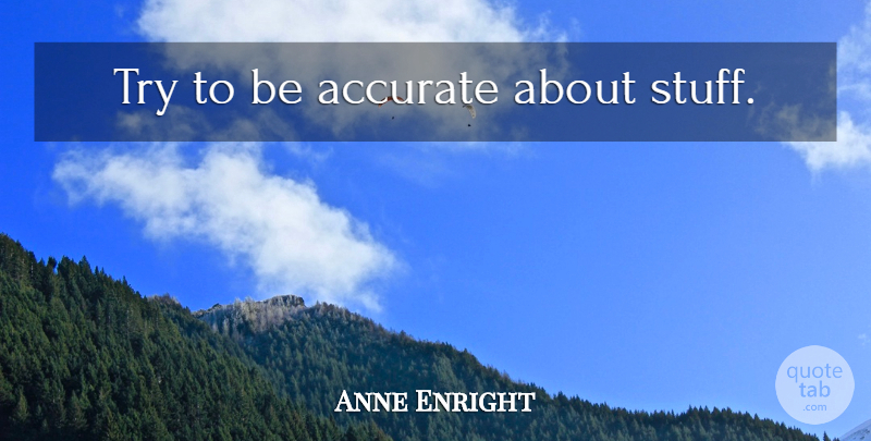 Anne Enright Quote About Trying, Stuff, Accuracy: Try To Be Accurate About...