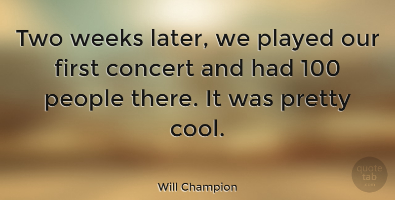 Will Champion Quote About English Musician, People, Played, Weeks: Two Weeks Later We Played...