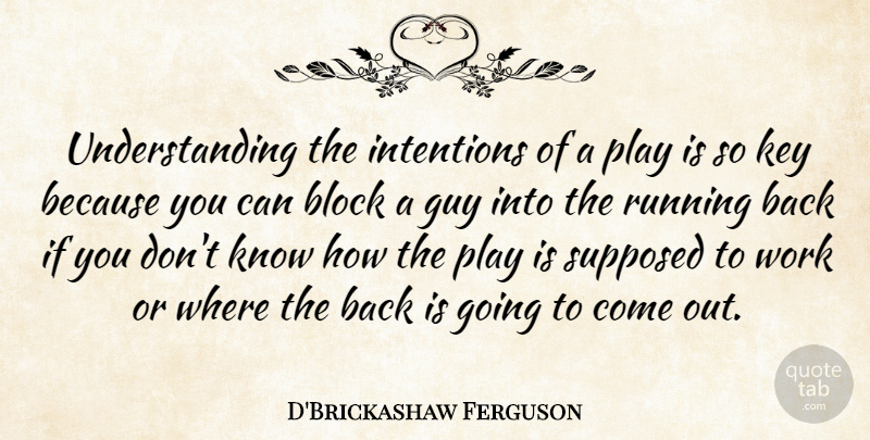 D'Brickashaw Ferguson Quote About Block, Guy, Running, Supposed, Understanding: Understanding The Intentions Of A...