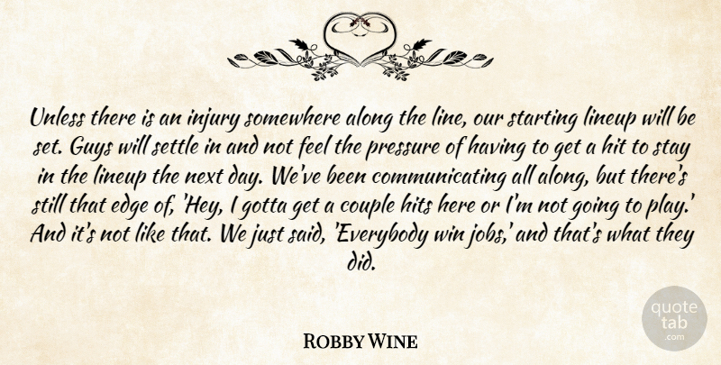 Robby Wine Quote About Along, Couple, Edge, Gotta, Guys: Unless There Is An Injury...