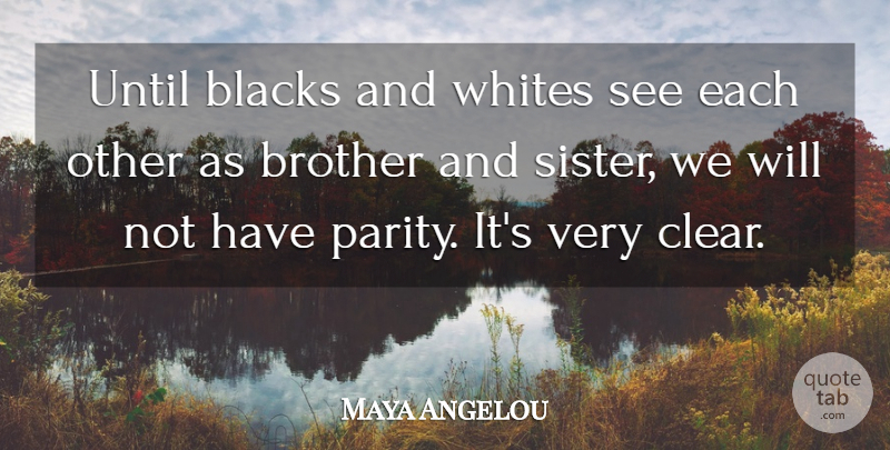 Maya Angelou Quote About Brother, Clear, Parity: Until Blacks And Whites See...