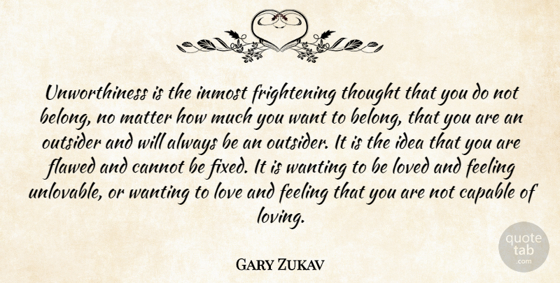 Gary Zukav Quote About Cannot, Capable, Flawed, Love, Matter: Unworthiness Is The Inmost Frightening...