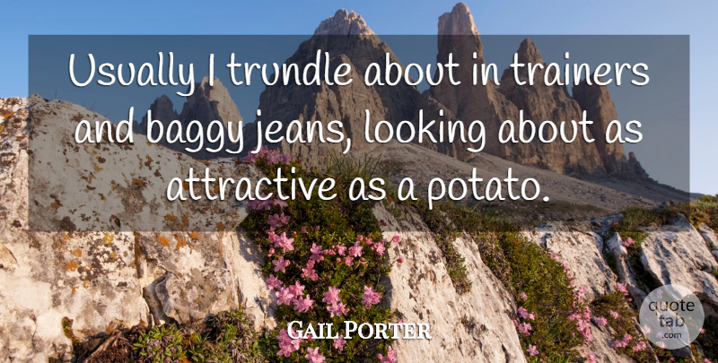 Gail Porter Quote About Jeans, Potatoes, Attractive: Usually I Trundle About In...