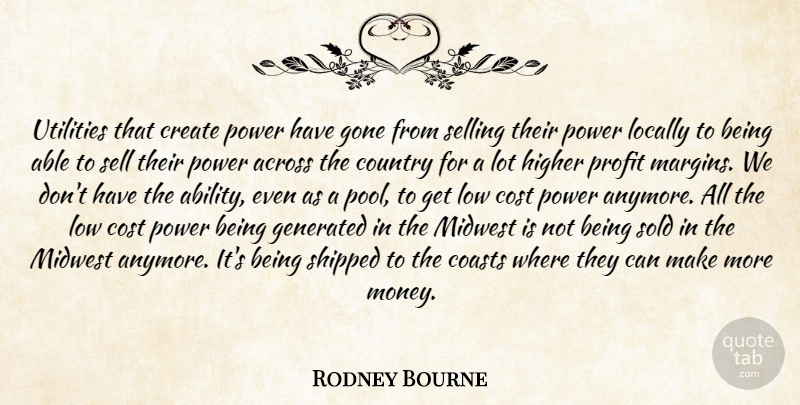Rodney Bourne Quote About Across, Coasts, Cost, Country, Create: Utilities That Create Power Have...