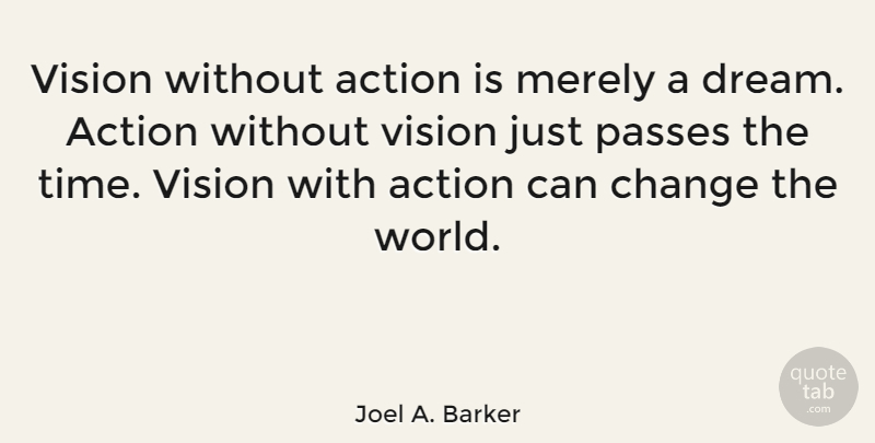 Joel A. Barker Quote About Action, Change, Merely, Passes, Time: Vision Without Action Is Merely...