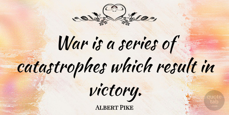 Albert Pike Quote About Peace, War, Victory: War Is A Series Of...