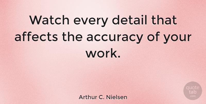 Arthur C. Nielsen Quote About Details, Watches, Accuracy: Watch Every Detail That Affects...