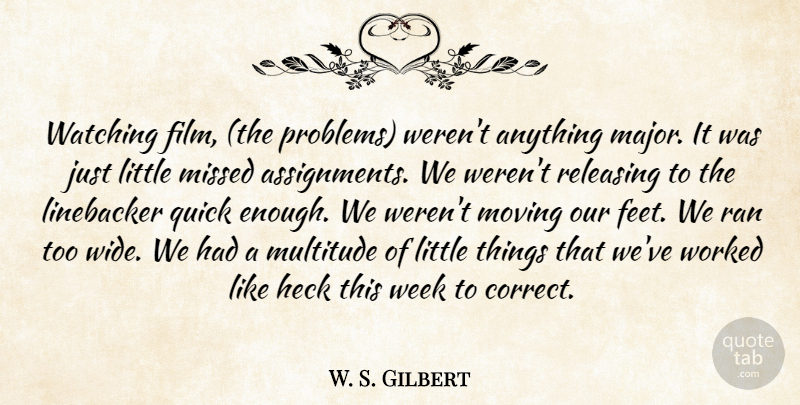 W. S. Gilbert Quote About Heck, Missed, Moving, Multitude, Quick: Watching Film The Problems Werent...