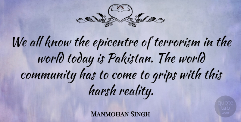 Manmohan Singh Quote About Reality, Community, World: We All Know The Epicentre...