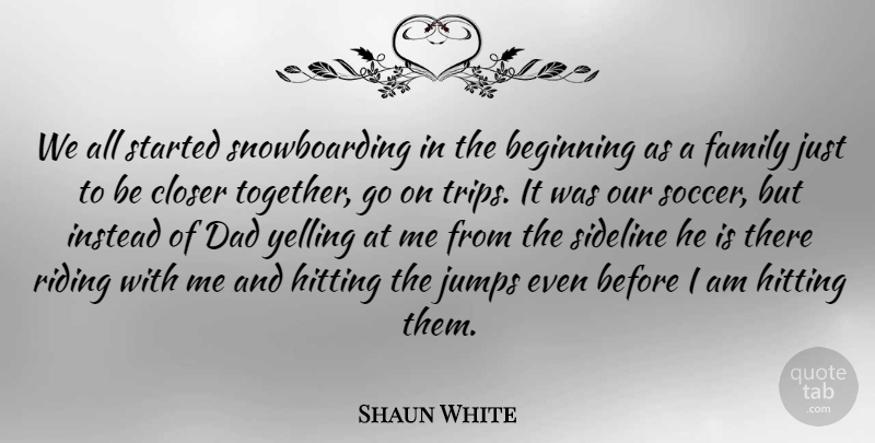 Shaun White Quote About Soccer, Dad, Yelling: We All Started Snowboarding In...