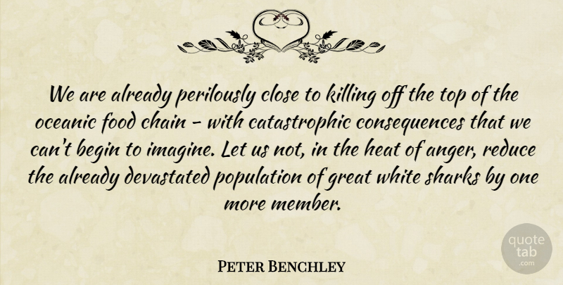 Peter Benchley Quote About Anger, Begin, Chain, Close, Consequences: We Are Already Perilously Close...