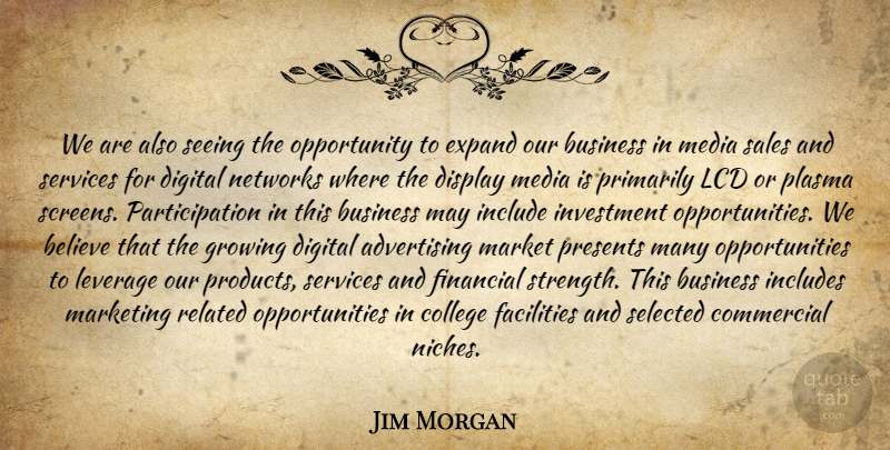 Jim Morgan Quote About Advertising, Believe, Business, College, Commercial: We Are Also Seeing The...