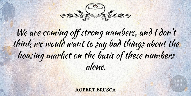 Robert Brusca Quote About Bad, Basis, Coming, Housing, Market: We Are Coming Off Strong...