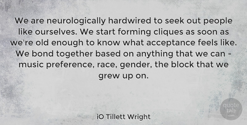 iO Tillett Wright Quote About Acceptance, Based, Block, Bond, Cliques: We Are Neurologically Hardwired To...