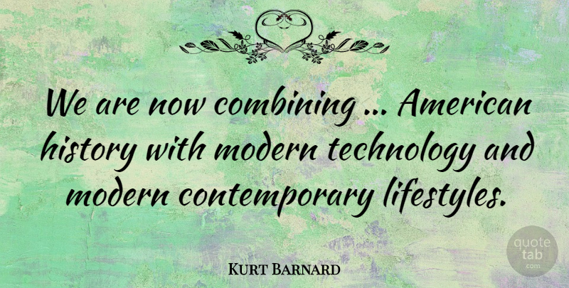 Kurt Barnard Quote About Combining, History, Modern, Technology: We Are Now Combining American...