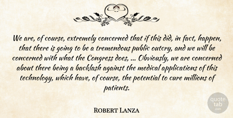 Robert Lanza Quote About Against, Backlash, Concerned, Congress, Cure: We Are Of Course Extremely...