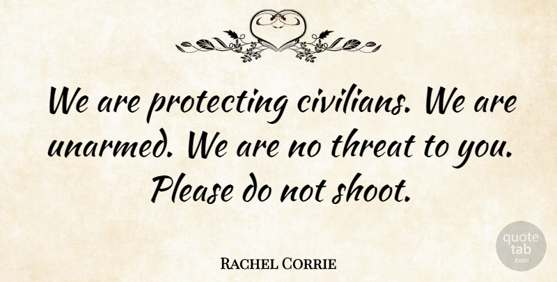 Rachel Corrie Quote About Threat, Please, Unarmed: We Are Protecting Civilians We...