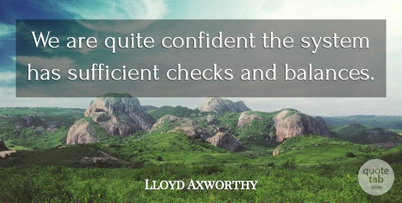 Lloyd Axworthy Quote About Checks, Confident, Quite, Sufficient, System: We Are Quite Confident The...