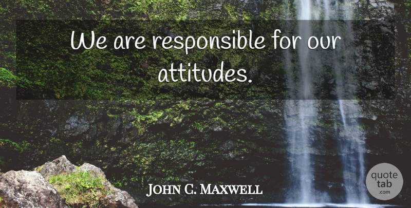 John C. Maxwell Quote About Attitude, Stay Positive, Responsible: We Are Responsible For Our...