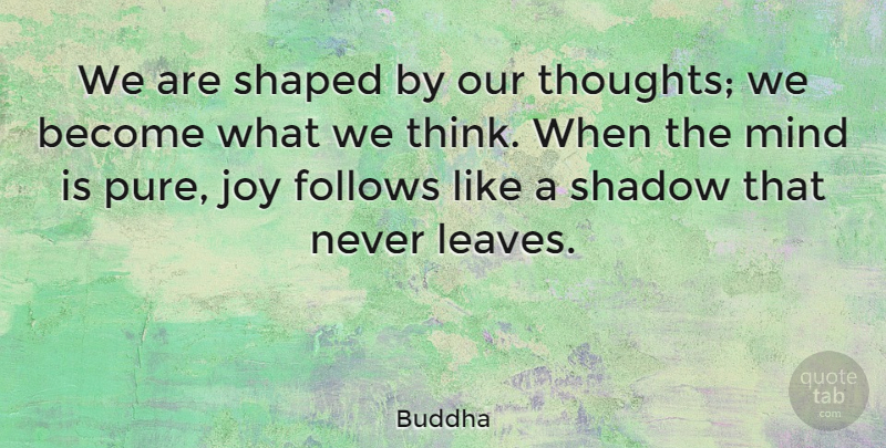 Buddha Quote About Follows, Indian Leader, Joy, Mind, Shadow: We Are Shaped By Our...