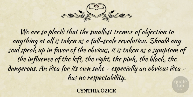 Cynthia Ozick Quote About Taken, Ideas, Soul: We Are So Placid That...