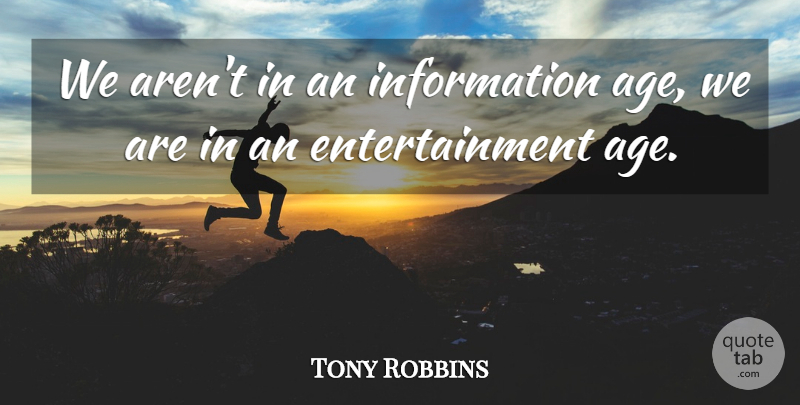 Tony Robbins Quote About Inspirational, Motivational, Birthday: We Arent In An Information...