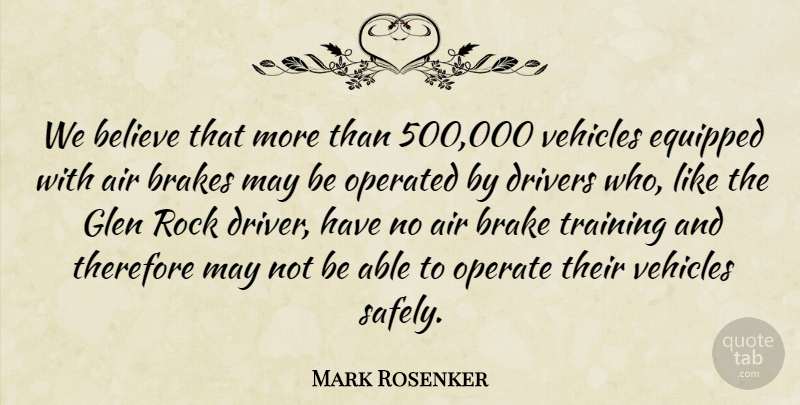 Mark Rosenker Quote About Air, Believe, Brakes, Drivers, Equipped: We Believe That More Than...