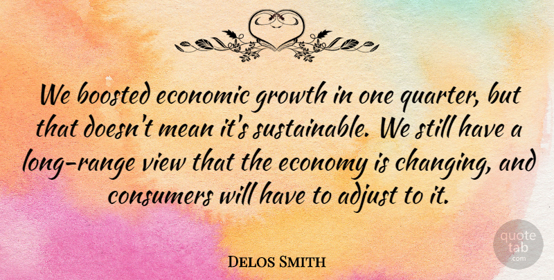Delos Smith Quote About Adjust, Consumers, Economic, Economy, Economy And Economics: We Boosted Economic Growth In...