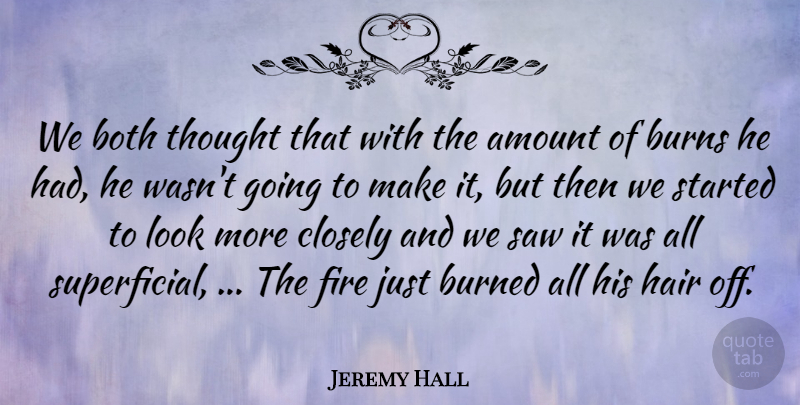 Jeremy Hall Quote About Amount, Both, Burned, Burns, Closely: We Both Thought That With...