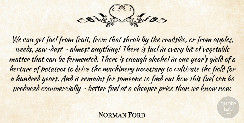 Norman Ford Quote About Alcohol, Almost, Bit, Cheaper, Cultivate: We Can Get Fuel From...