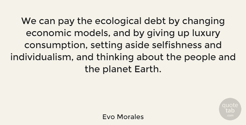 Evo Morales Quote About Giving Up, Thinking, Economic Models: We Can Pay The Ecological...