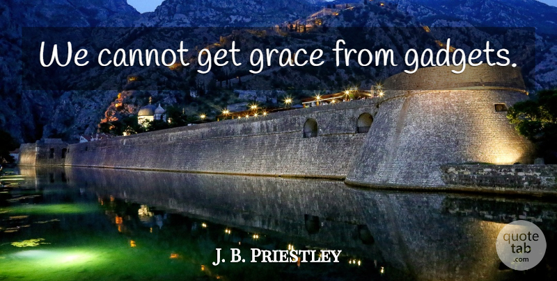 J. B. Priestley Quote About Grace, Gadgets: We Cannot Get Grace From...