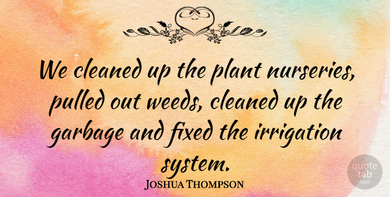 Joshua Thompson Quote About Cleaned, Fixed, Garbage, Plant, Pulled: We Cleaned Up The Plant...
