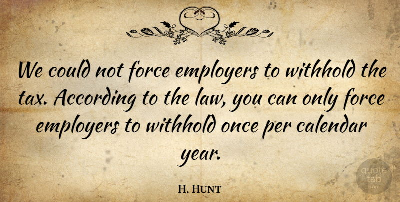 H. Hunt Quote About According, Calendar, Employers, Force, Per: We Could Not Force Employers...