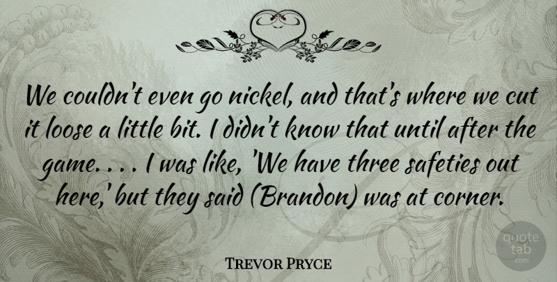 Trevor Pryce Quote About Cut, Loose, Three, Until: We Couldnt Even Go Nickel...